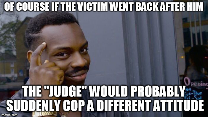 "Roll Safe Think About It Meme | OF COURSE IF THE VICTIM WENT BACK AFTER HIM THE ""JUDGE"" WOULD PROBABLY SUDDENLY COP A DIFFERENT ATTITUDE 