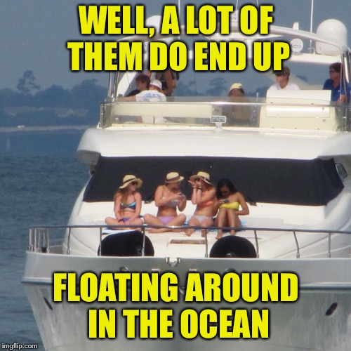Yacht | WELL, A LOT OF THEM DO END UP FLOATING AROUND IN THE OCEAN | image tagged in yacht | made w/ Imgflip meme maker