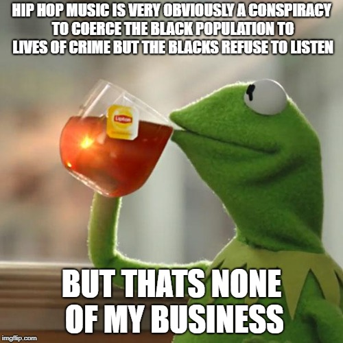 OPEN YOURE EYES  | HIP HOP MUSIC IS VERY OBVIOUSLY A CONSPIRACY TO COERCE THE BLACK POPULATION TO LIVES OF CRIME BUT THE BLACKS REFUSE TO LISTEN BUT THATS NONE | image tagged in memes,but thats none of my business,kermit the frog,trump,politics,truth | made w/ Imgflip meme maker
