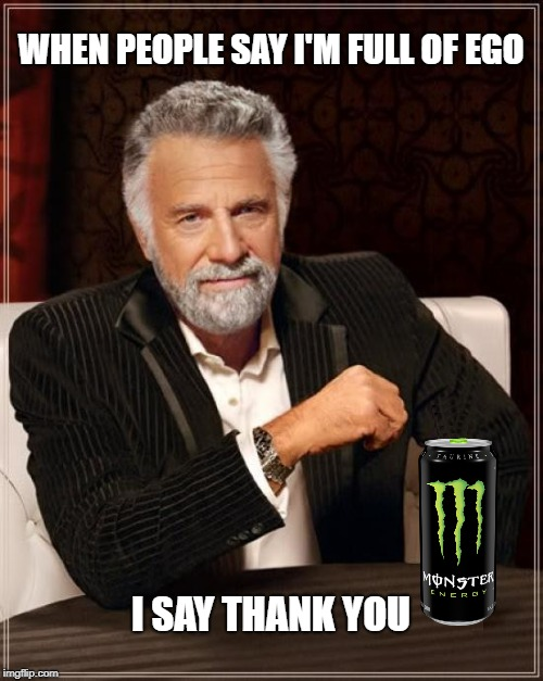WHEN PEOPLE SAY I'M FULL OF EGO I SAY THANK YOU | image tagged in the most interesting man in the world,ego,what if i told you,thank you,trolls,monster | made w/ Imgflip meme maker