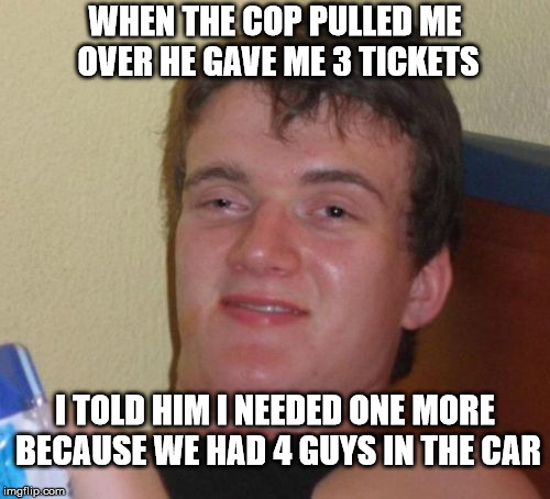 10 Guy Meme | WHEN THE COP PULLED ME OVER HE GAVE ME 3 TICKETS I TOLD HIM I NEEDED ONE MORE BECAUSE WE HAD 4 GUYS IN THE CAR | image tagged in memes,10 guy | made w/ Imgflip meme maker