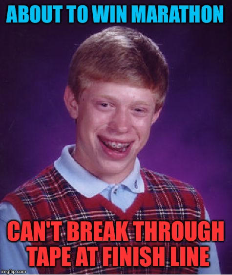 Bad Luck Brian Meme | ABOUT TO WIN MARATHON CAN'T BREAK THROUGH TAPE AT FINISH LINE | image tagged in memes,bad luck brian | made w/ Imgflip meme maker