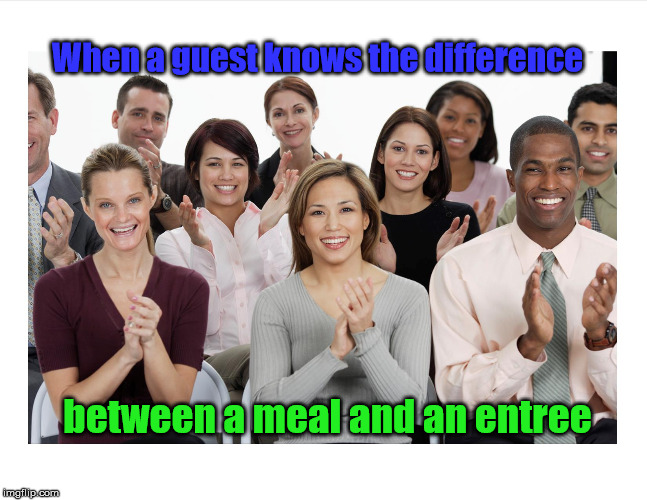 When a guest knows the difference between a meal and an entree | image tagged in people clapping | made w/ Imgflip meme maker