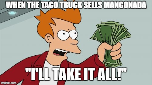 "I wish they delivered |  WHEN THE TACO TRUCK SELLS MANGONADA; ""I'LL TAKE IT ALL!"" 