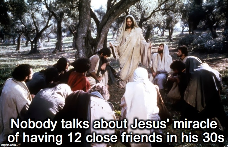 Jesus and Friends | Nobody talks about Jesus' miracle of having 12 close friends in his 30s | image tagged in jesus of nazareth with disciples,best friends | made w/ Imgflip meme maker