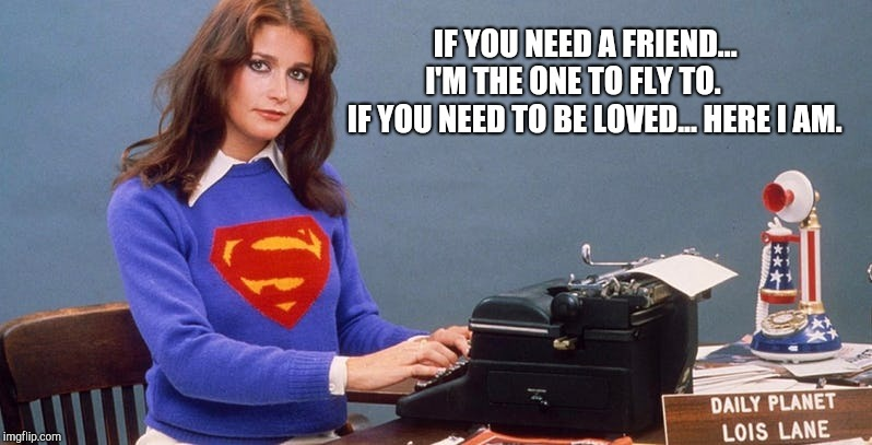Lois Lane - Here I am... | IF YOU NEED A FRIEND...       I'M THE ONE TO FLY TO.           IF YOU NEED TO BE LOVED... HERE I AM. | image tagged in margot kidder,lois lane,superman,daily planet | made w/ Imgflip meme maker