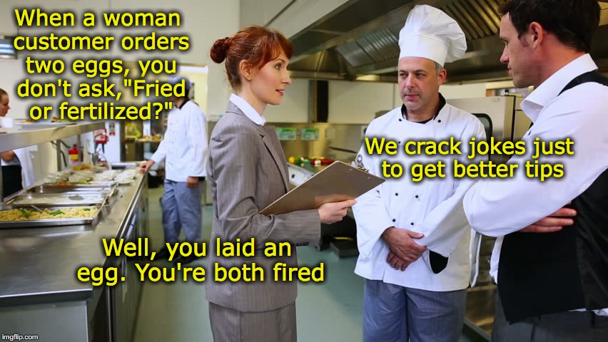 "Egg On You | When a woman customer orders two eggs, you don't ask,""Fried or fertilized?"" We crack jokes just to get better tips Well, you laid an egg. Yo 