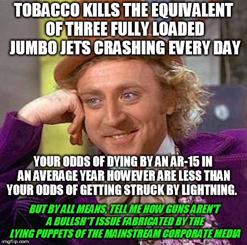 Thank heaven I finally deprogrammed myself of the college agitprop once I got out into real life and thought for myself | TOBACCO KILLS THE EQUIVALENT OF THREE FULLY LOADED JUMBO JETS CRASHING EVERY DAY BUT BY ALL MEANS, TELL ME HOW GUNS AREN'T A BULLSH*T ISSUE  | image tagged in memes,creepy condescending wonka,guns,ar-15,gun control | made w/ Imgflip meme maker