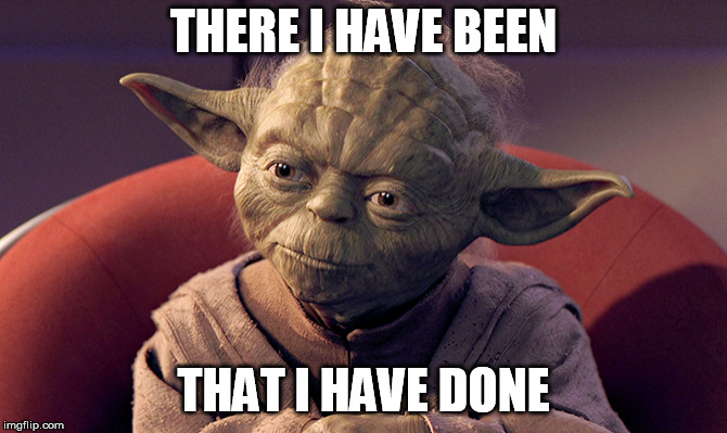 Wisened and Battle-weary Yoda | THERE I HAVE BEEN THAT I HAVE DONE | image tagged in wisened and battle-weary yoda | made w/ Imgflip meme maker