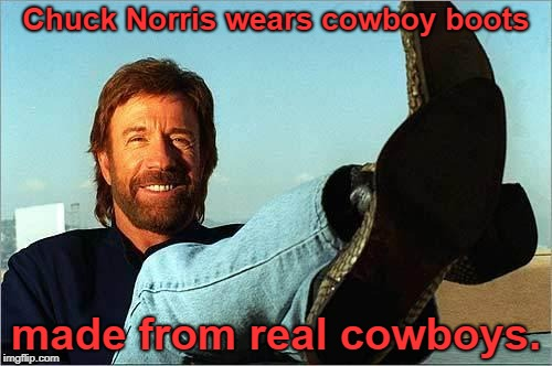And he made them himself! | Chuck Norris wears cowboy boots made from real cowboys. | image tagged in chuck norris says,chuck norris,memes,chuck norris fact | made w/ Imgflip meme maker