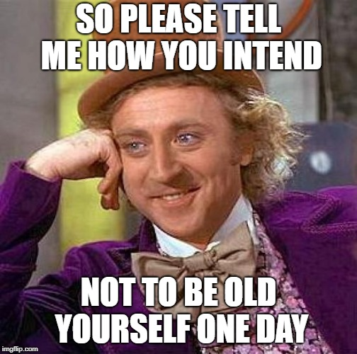 Creepy Condescending Wonka Meme | SO PLEASE TELL ME HOW YOU INTEND NOT TO BE OLD YOURSELF ONE DAY | image tagged in memes,creepy condescending wonka | made w/ Imgflip meme maker
