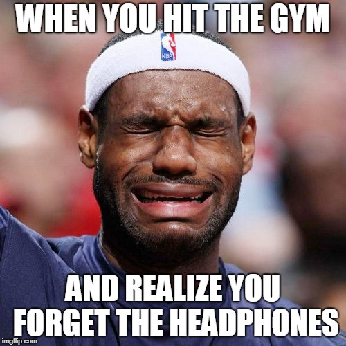 Lebron James Crying | WHEN YOU HIT THE GYM AND REALIZE YOU FORGET THE HEADPHONES | image tagged in lebron james crying | made w/ Imgflip meme maker