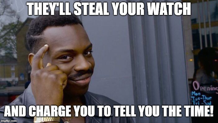 Roll Safe Think About It Meme | THEY'LL STEAL YOUR WATCH AND CHARGE YOU TO TELL YOU THE TIME! | image tagged in memes,roll safe think about it | made w/ Imgflip meme maker