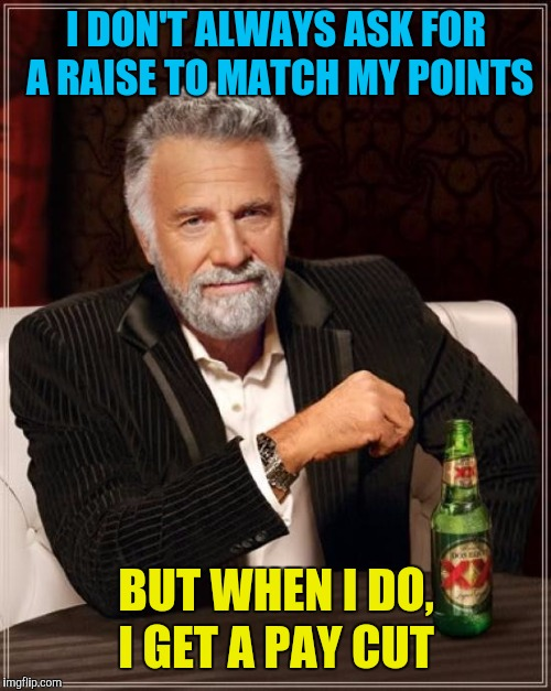 The Most Interesting Man In The World Meme | I DON'T ALWAYS ASK FOR A RAISE TO MATCH MY POINTS BUT WHEN I DO, I GET A PAY CUT | image tagged in memes,the most interesting man in the world | made w/ Imgflip meme maker