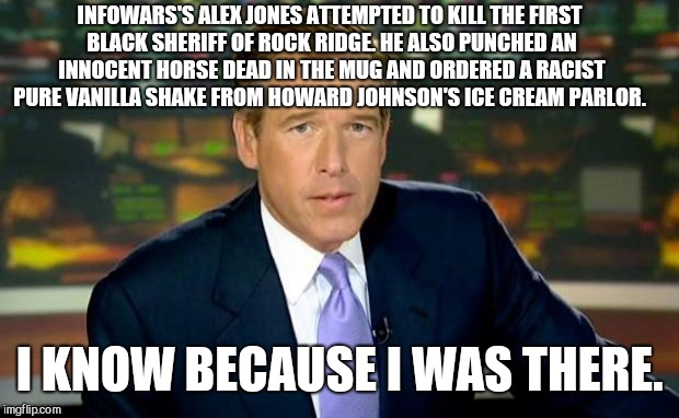 Brian Williams Was There Meme | INFOWARS'S ALEX JONES ATTEMPTED TO KILL THE FIRST BLACK SHERIFF OF ROCK RIDGE. HE ALSO PUNCHED AN INNOCENT HORSE DEAD IN THE MUG AND ORDERED | image tagged in memes,brian williams was there,infowars,alex jones,blazing saddles | made w/ Imgflip meme maker