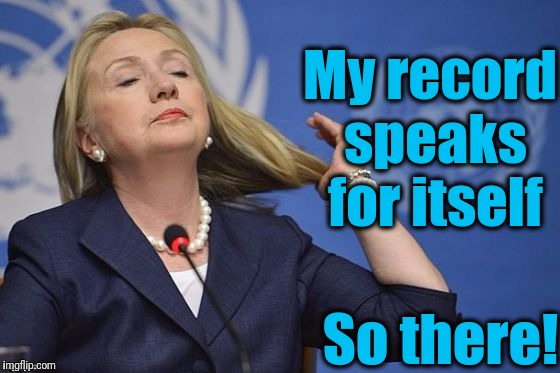Hillary | My record speaks for itself So there! | image tagged in hillary | made w/ Imgflip meme maker