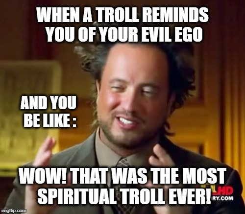 Thank you citizen! | WHEN A TROLL REMINDS YOU OF YOUR EVIL EGO WOW! THAT WAS THE MOST SPIRITUAL TROLL EVER! AND YOU BE LIKE : | image tagged in memes,ancient aliens,trolls,ego,spiritual,shamwow | made w/ Imgflip meme maker