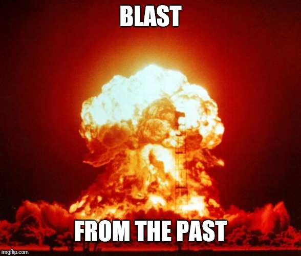 Nuclear Blast | BLAST FROM THE PAST | image tagged in nuclear blast | made w/ Imgflip meme maker