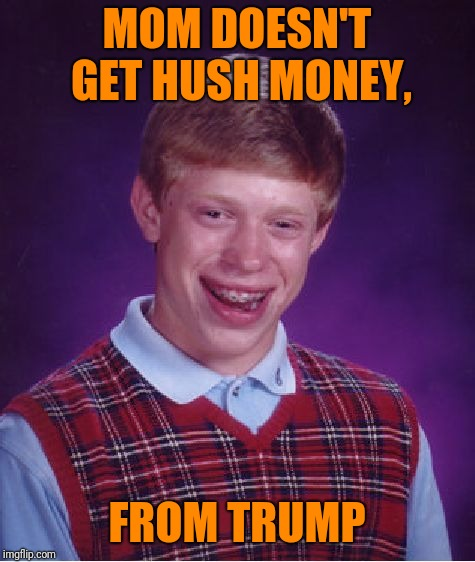 Bad Luck Brian Meme | MOM DOESN'T GET HUSH MONEY, FROM TRUMP | image tagged in memes,bad luck brian | made w/ Imgflip meme maker