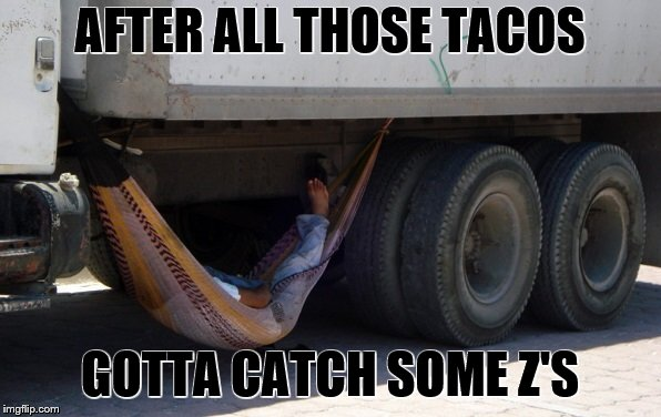 AFTER ALL THOSE TACOS GOTTA CATCH SOME Z'S | made w/ Imgflip meme maker