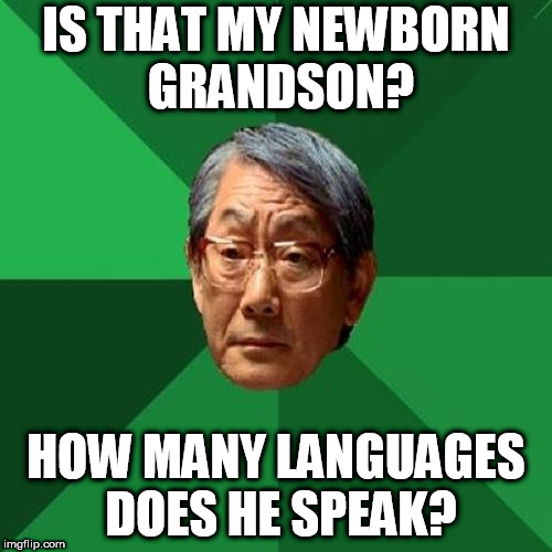 High Expectations Asian Father Meme | IS THAT MY NEWBORN GRANDSON? HOW MANY LANGUAGES DOES HE SPEAK? | image tagged in memes,high expectations asian father | made w/ Imgflip meme maker