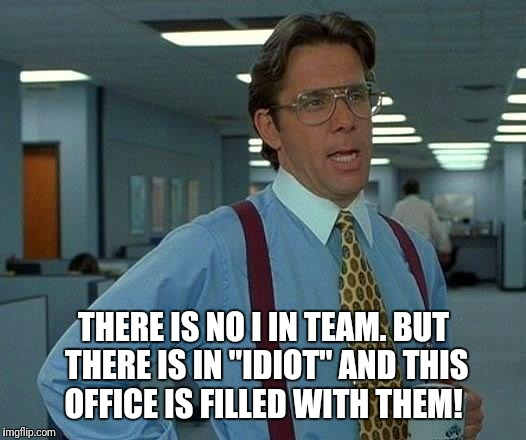 "That Would Be Great Meme |  THERE IS NO I IN TEAM. BUT THERE IS IN ""IDIOT"" AND THIS OFFICE IS FILLED WITH THEM! 