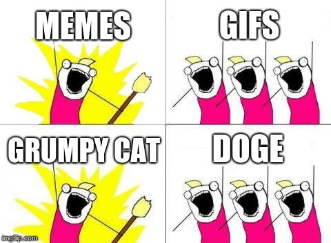 war | MEMES GIFS GRUMPY CAT DOGE | image tagged in memes,what do we want | made w/ Imgflip meme maker