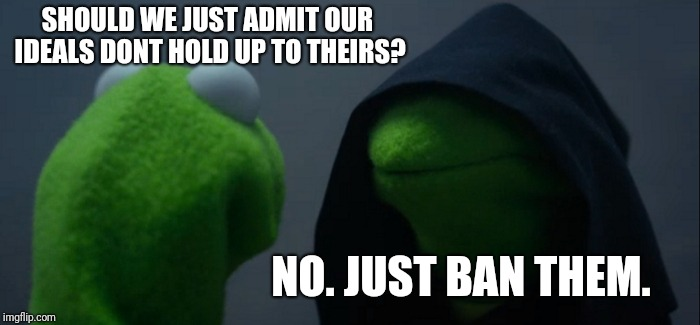 Evil Kermit Meme | SHOULD WE JUST ADMIT OUR IDEALS DONT HOLD UP TO THEIRS? NO. JUST BAN THEM. | image tagged in memes,evil kermit | made w/ Imgflip meme maker