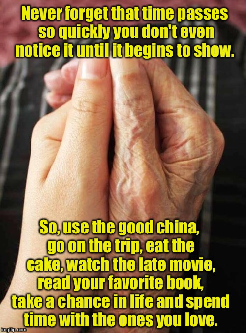 Remember to live  | Never forget that time passes so quickly you don't even notice it until it begins to show. So, use the good china, go on the trip, eat the c | image tagged in inspirational quote,live your life | made w/ Imgflip meme maker