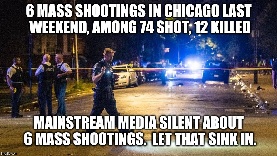 Gun control is not about reducing gun violence. | 6 MASS SHOOTINGS IN CHICAGO LAST WEEKEND, AMONG 74 SHOT, 12 KILLED MAINSTREAM MEDIA SILENT ABOUT 6 MASS SHOOTINGS.  LET THAT SINK IN. | image tagged in memes,gun control,chicago,mass shooting,liberals | made w/ Imgflip meme maker