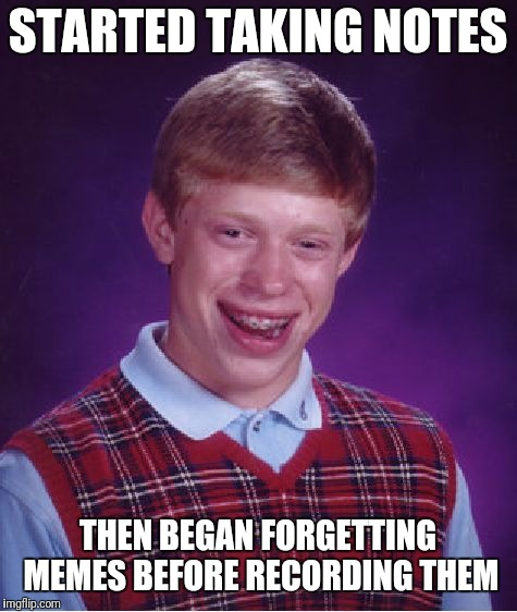 Bad Luck Brian Meme | STARTED TAKING NOTES THEN BEGAN FORGETTING MEMES BEFORE RECORDING THEM | image tagged in memes,bad luck brian | made w/ Imgflip meme maker