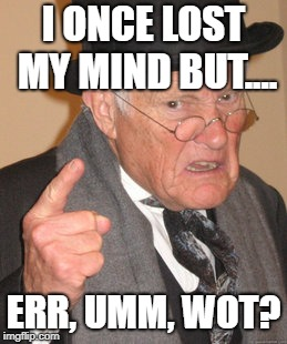Back In My Day Meme | I ONCE LOST MY MIND BUT.... ERR, UMM, WOT? | image tagged in memes,back in my day | made w/ Imgflip meme maker