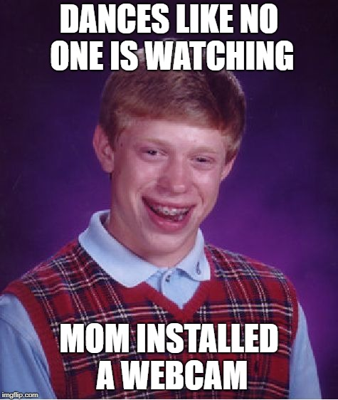 Bad Luck Brian Meme | DANCES LIKE NO ONE IS WATCHING MOM INSTALLED A WEBCAM | image tagged in memes,bad luck brian | made w/ Imgflip meme maker