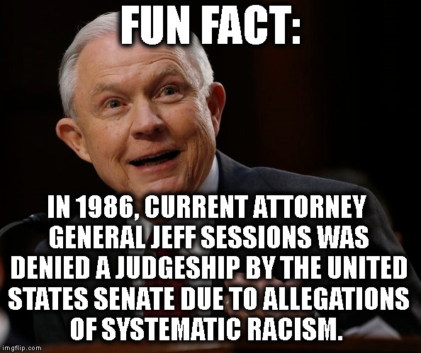Our Racist Attorney General | FUN FACT: IN 1986, CURRENT ATTORNEY GENERAL JEFF SESSIONS WAS DENIED A JUDGESHIP BY THE UNITED STATES SENATE DUE TO ALLEGATIONS OF SYSTEMATI | image tagged in racist,racism,jeff sessions,sessions,senate,fun fact | made w/ Imgflip meme maker