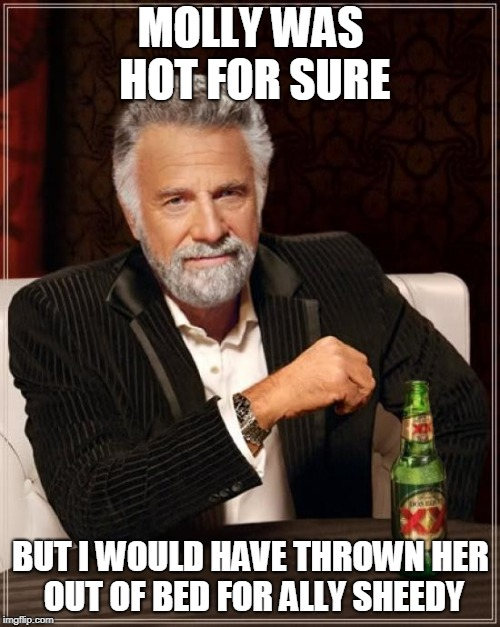 The Most Interesting Man In The World Meme | MOLLY WAS HOT FOR SURE BUT I WOULD HAVE THROWN HER OUT OF BED FOR ALLY SHEEDY | image tagged in memes,the most interesting man in the world | made w/ Imgflip meme maker
