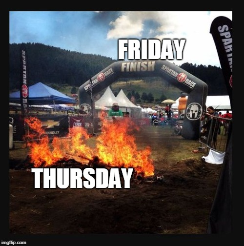 Going into Thursday Like... | FRIDAY THURSDAY | image tagged in fire before finish line,friday,thursday,the daily struggle | made w/ Imgflip meme maker