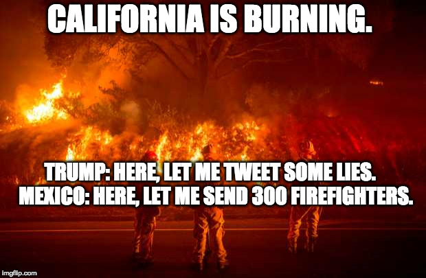 While California burns ...  | CALIFORNIA IS BURNING. TRUMP: HERE, LET ME TWEET SOME LIES.   MEXICO: HERE, LET ME SEND 300 FIREFIGHTERS. | image tagged in california fires,trump lies,liar in chief,wildfires,donald trump is an idiot,despicable donald | made w/ Imgflip meme maker