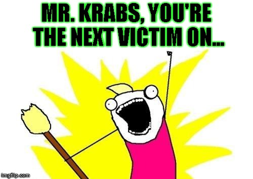 X All The Y Meme | MR. KRABS, YOU'RE THE NEXT VICTIM ON... | image tagged in memes,x all the y | made w/ Imgflip meme maker