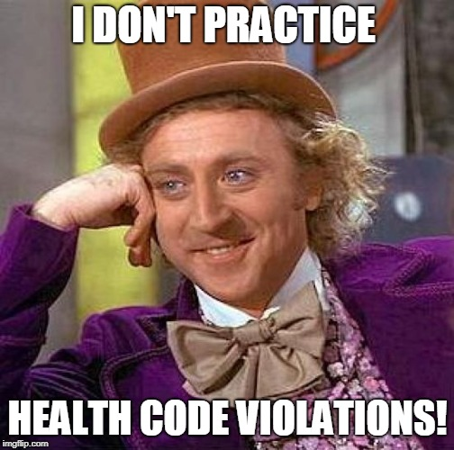 Creepy Condescending Wonka Meme | I DON'T PRACTICE HEALTH CODE VIOLATIONS! | image tagged in memes,creepy condescending wonka | made w/ Imgflip meme maker