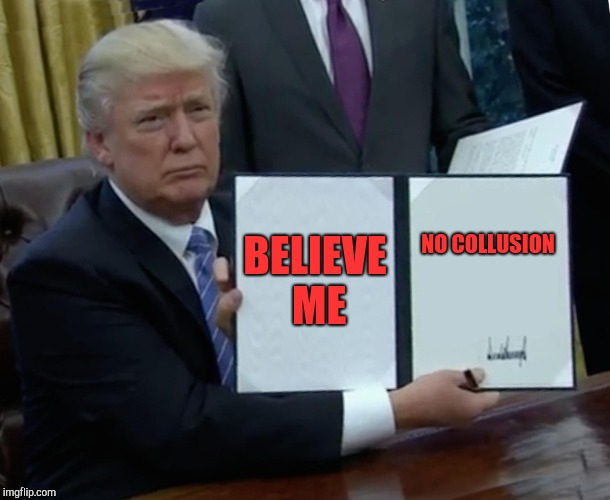 Trump Bill Signing Meme | BELIEVE ME NO COLLUSION | image tagged in memes,trump bill signing | made w/ Imgflip meme maker