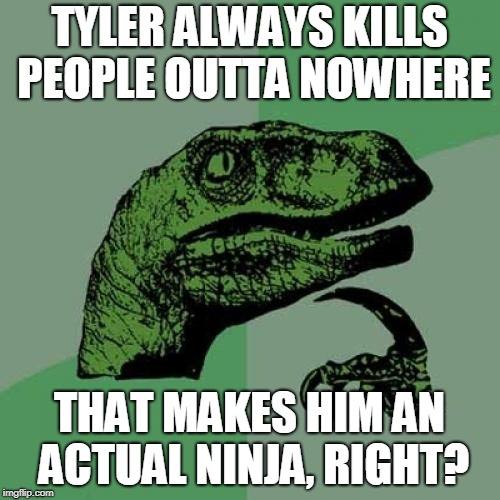 Philosoraptor Meme | TYLER ALWAYS KILLS PEOPLE OUTTA NOWHERE THAT MAKES HIM AN ACTUAL NINJA, RIGHT? | image tagged in memes,philosoraptor | made w/ Imgflip meme maker