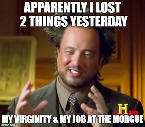 stranger things  | APPARENTLY I LOST 2 THINGS YESTERDAY MY VIRGINITY & MY JOB AT THE MORGUE | image tagged in memes | made w/ Imgflip meme maker