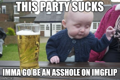 Drunk Baby Meme | THIS PARTY SUCKS IMMA GO BE AN ASSHOLE ON IMGFLIP | image tagged in memes,drunk baby | made w/ Imgflip meme maker