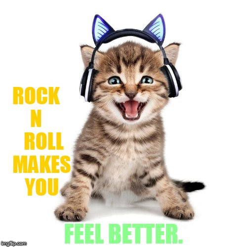 ROCK  N      ROLL   MAKES   YOU FEEL BETTER. | made w/ Imgflip meme maker