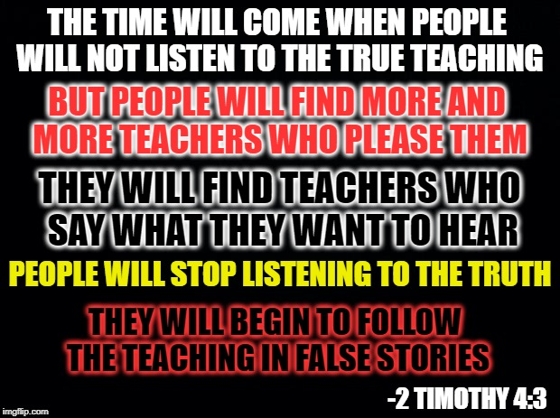 Black background | THE TIME WILL COME WHEN PEOPLE WILL NOT LISTEN TO THE TRUE TEACHING THEY WILL BEGIN TO FOLLOW THE TEACHING IN FALSE STORIES PEOPLE WILL STOP | image tagged in holy bible,cnn very fake news,fake news,liberalism is a mental disorder,college liberal,antifa | made w/ Imgflip meme maker