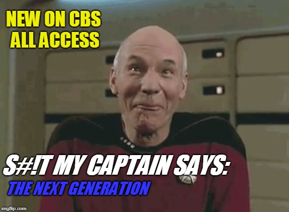 $hit My Captain Says 2 | NEW ON CBS ALL ACCESS S#!T MY CAPTAIN SAYS: THE NEXT GENERATION | image tagged in star trek,patrick stewart,funny,sci-fi,cbs | made w/ Imgflip meme maker