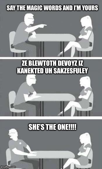 speed-date | SAY THE MAGIC WORDS AND I'M YOURS ZE BLEWTOTH DEVOYZ IZ KANEKTED UH SAKZESFULEY SHE'S THE ONE!!!! | image tagged in speed-date | made w/ Imgflip meme maker