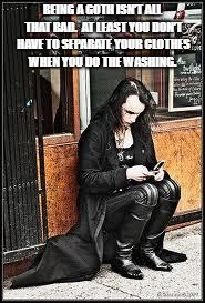 Goth texting | BEING A GOTH ISN'T ALL THAT BAD. AT LEAST YOU DON'T HAVE TO SEPARATE YOUR CLOTHES WHEN YOU DO THE WASHING. | image tagged in goth texting | made w/ Imgflip meme maker