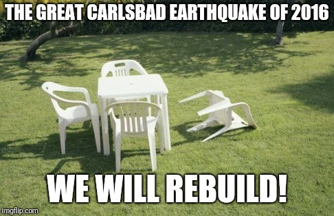We Will Rebuild |  THE GREAT CARLSBAD EARTHQUAKE OF 2016; WE WILL REBUILD! | image tagged in memes,we will rebuild | made w/ Imgflip meme maker