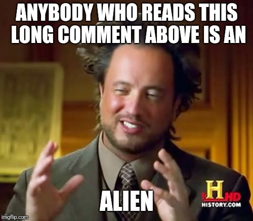 Ancient Aliens Meme | ANYBODY WHO READS THIS LONG COMMENT ABOVE IS AN ALIEN | image tagged in memes,ancient aliens | made w/ Imgflip meme maker